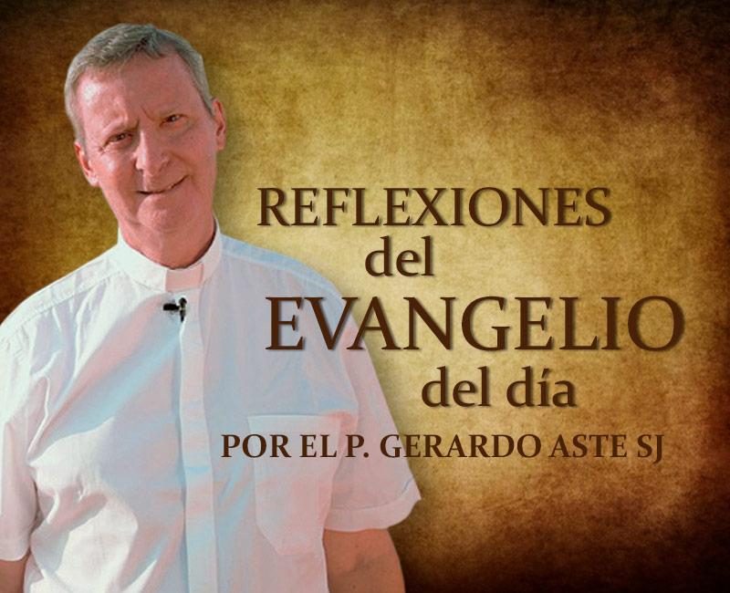 Reflexión del Evangelio del Día por el Padre Gerardo Aste S.J.